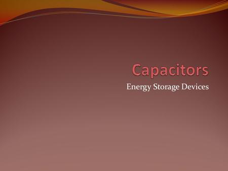 Energy Storage Devices. Objective of Lecture Describe the construction of a capacitor and how charge is stored. Introduce several types of capacitors.