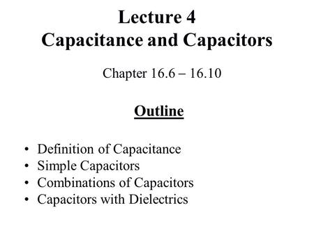 Lecture 4 Capacitance and Capacitors Chapter 16.6  16.10 Outline Definition of Capacitance Simple Capacitors Combinations of Capacitors Capacitors with.