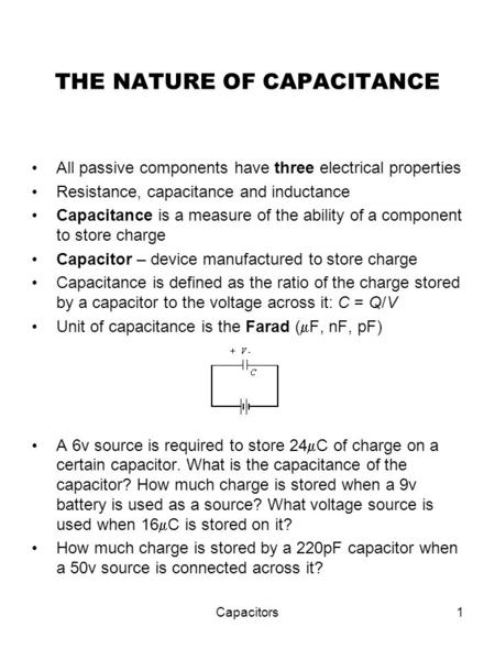 Capacitors1 THE NATURE OF CAPACITANCE All passive components have three electrical properties Resistance, capacitance and inductance Capacitance is a measure.