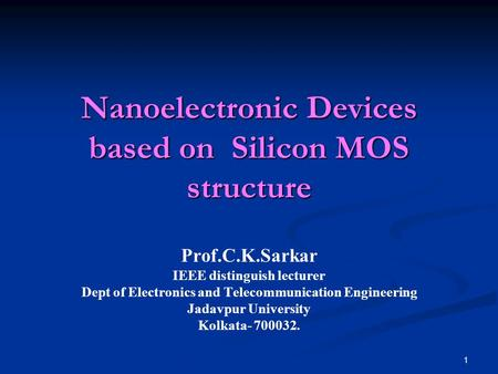 1 Nanoelectronic Devices based on Silicon MOS structure Prof.C.K.Sarkar IEEE distinguish lecturer Dept of Electronics and Telecommunication Engineering.