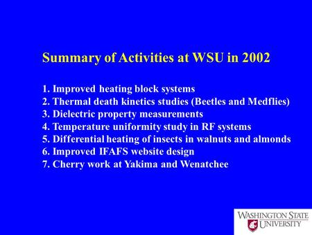 Summary of Activities at WSU in 2002 1. Improved heating block systems 2. Thermal death kinetics studies (Beetles and Medflies) 3. Dielectric property.