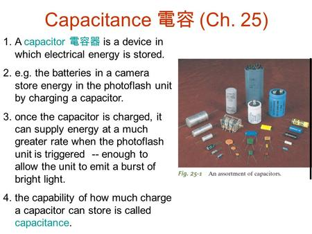 Capacitance 電容 (Ch. 25) A capacitor 電容器 is a device in which electrical energy is stored. e.g. the batteries in a camera store energy in the photoflash.
