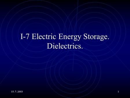 15. 7. 20031 I-7 Electric Energy Storage. Dielectrics.