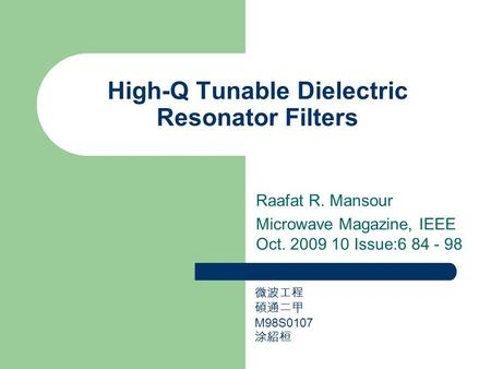High-Q Tunable Dielectric Resonator Filters Raafat R. Mansour Microwave Magazine, IEEE Oct. 2009 10 Issue:6 84 - 98 微波工程 碩通二甲 M98S0107 涂紹桓.