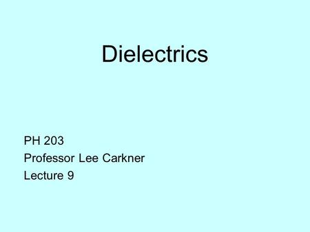 Dielectrics PH 203 Professor Lee Carkner Lecture 9.