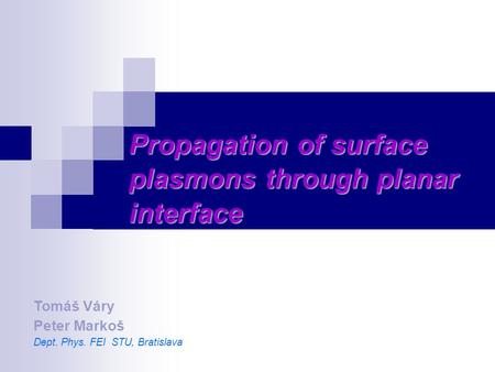 Propagation of surface plasmons through planar interface Tomáš Váry Peter Markoš Dept. Phys. FEI STU, Bratislava.