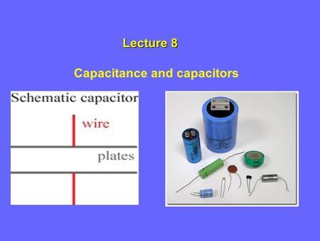 Lecture 8 Lecture 8 Capacitance and capacitors. Capacitors Capacitors are devices that store energy in an electric field. Capacitors are used in many.