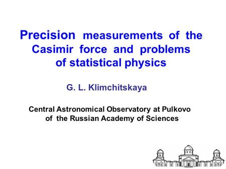 Precision measurements of the Casimir force and problems of statistical physics G. L. Klimchitskaya Central Astronomical Observatory at Pulkovo of the.