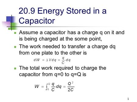 1 20.9 Energy Stored in a Capacitor Assume a capacitor has a charge q on it and is being charged at the some point, The work needed to transfer a charge.