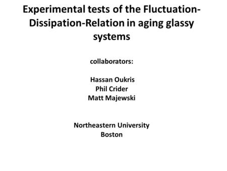 Experimental tests of the Fluctuation- Dissipation-Relation in aging glassy systems collaborators: Hassan Oukris Phil Crider Matt Majewski Northeastern.