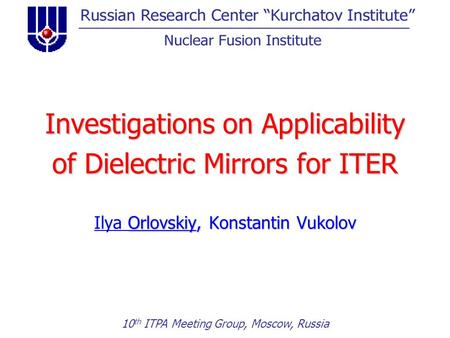 Investigations on Applicability of Dielectric Mirrors for ITER Orlovskiy, Konstantin Vukolov Ilya Orlovskiy, Konstantin Vukolov 10 th ITPA Meeting Group,