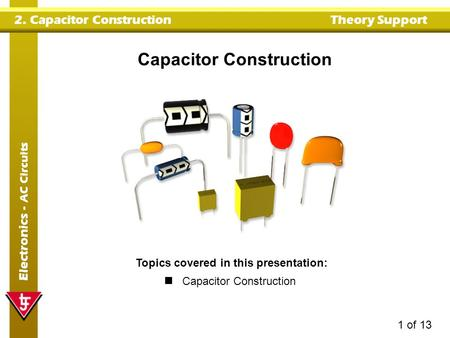 2. Capacitor ConstructionTheory Support Electronics - AC Circuits 1 of 13 Capacitor Construction Topics covered in this presentation: Capacitor Construction.