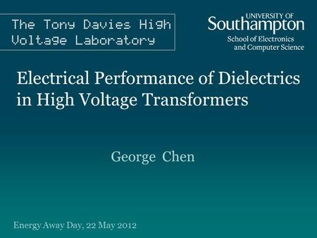 Electrical Performance of Dielectrics in High Voltage Transformers George Chen Energy Away Day, 22 May 2012.