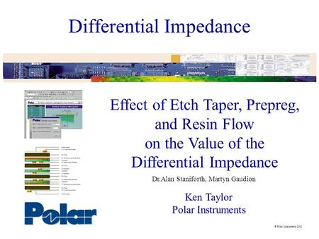  Polar Instruments 2002 Differential Impedance Effect of Etch Taper, Prepreg, and Resin Flow on the Value of the Differential Impedance Ken Taylor Polar.