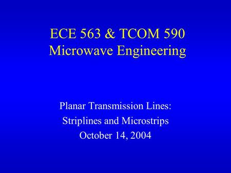 ECE 563 & TCOM 590 Microwave Engineering Planar Transmission Lines: Striplines and Microstrips October 14, 2004.