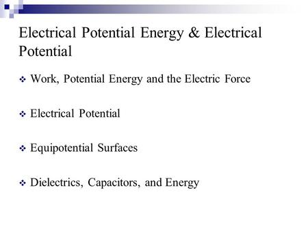 Electrical Potential Energy & Electrical Potential  Work, Potential Energy and the Electric Force  Electrical Potential  Equipotential Surfaces  Dielectrics,