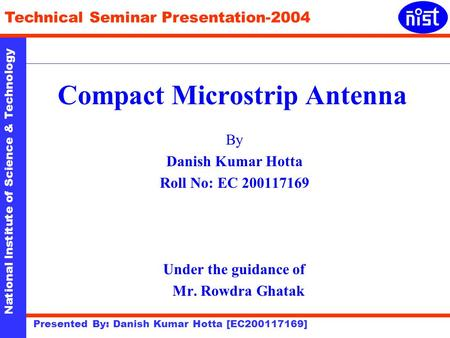 National Institute of Science & Technology Technical Seminar Presentation-2004 Presented By: Danish Kumar Hotta [EC200117169] Compact Microstrip Antenna.