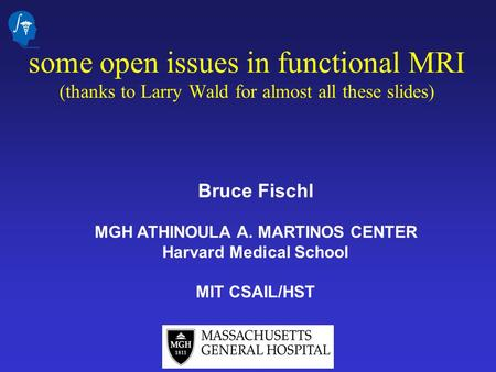 Bruce Fischl MGH ATHINOULA A. MARTINOS CENTER Harvard Medical School MIT CSAIL/HST some open issues in functional MRI (thanks to Larry Wald for almost.