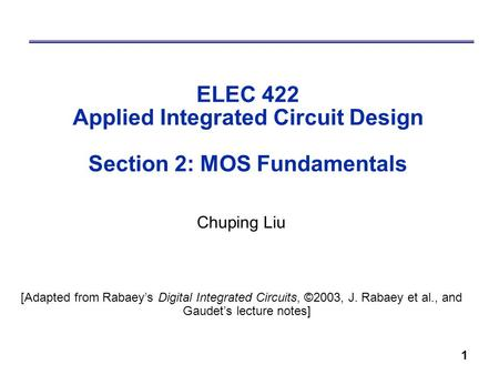 1 ELEC 422 Applied Integrated Circuit Design Section 2: MOS Fundamentals Chuping Liu [Adapted from Rabaey's Digital Integrated Circuits, ©2003, J. Rabaey.