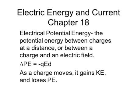 Electric Energy and Current Chapter 18 Electrical Potential Energy- the potential energy between charges at a distance, or between a charge and an electric.