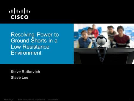 © 2006 Cisco Systems, Inc. All rights reserved.Cisco ConfidentialPresentation_ID 1 Resolving Power to Ground Shorts in a Low Resistance Environment Steve.