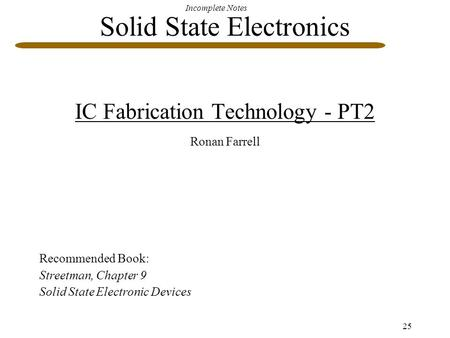 Incomplete Notes 25 Solid State Electronics IC Fabrication Technology - PT2 Ronan Farrell Recommended Book: Streetman, Chapter 9 Solid State Electronic.