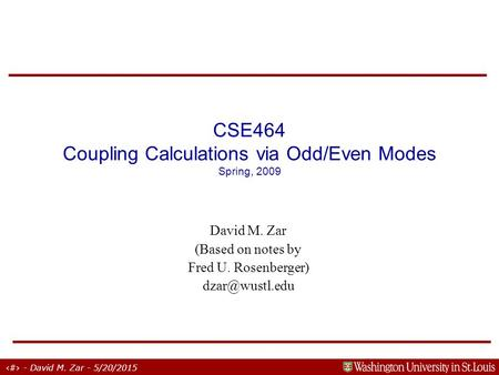 1 - David M. Zar - 5/20/2015 CSE464 Coupling Calculations via Odd/Even Modes Spring, 2009 David M. Zar (Based on notes by Fred U. Rosenberger)