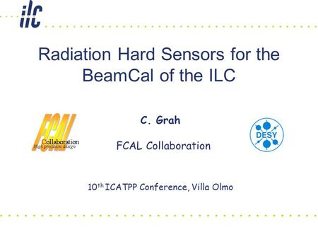 Radiation Hard Sensors for the BeamCal of the ILC C. Grah FCAL Collaboration 10 th ICATPP Conference, Villa Olmo.
