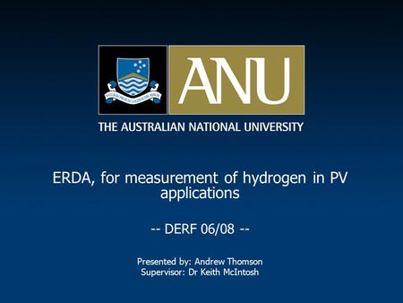 ERDA, for measurement of hydrogen in PV applications -- DERF 06/08 -- Presented by: Andrew Thomson Supervisor: Dr Keith McIntosh.