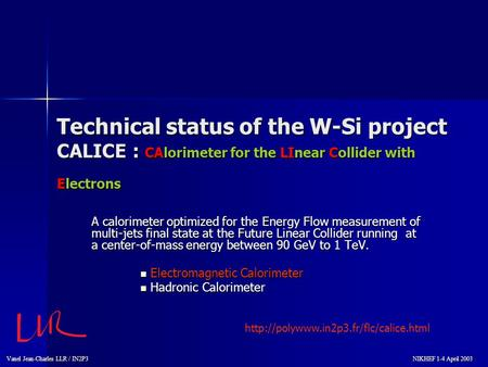 Vanel Jean-Charles LLR / IN2P3 NIKHEF 1-4 April 2003 NIKHEF 1-4 April 2003 Technical status of the W-Si project CALICE : CAlorimeter for the LInear Collider.