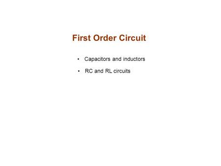 First Order Circuit Capacitors and inductors RC and RL circuits.