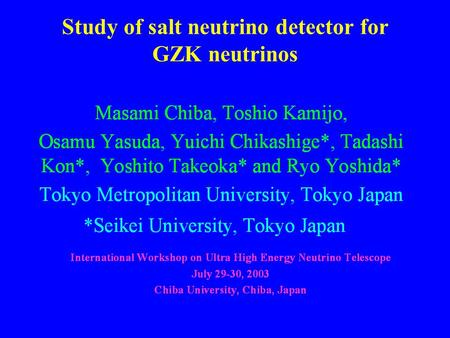 July 29, 2003; M.Chiba1 Study of salt neutrino detector for GZK neutrinos.