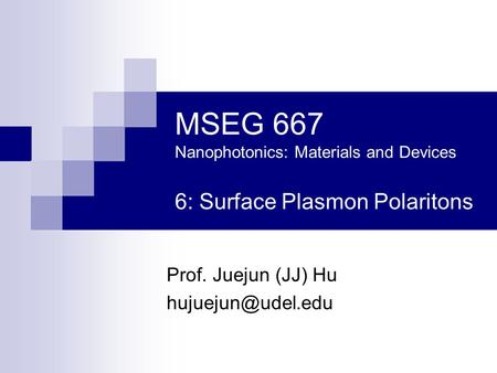 MSEG 667 Nanophotonics: Materials and Devices 6: Surface Plasmon Polaritons Prof. Juejun (JJ) Hu