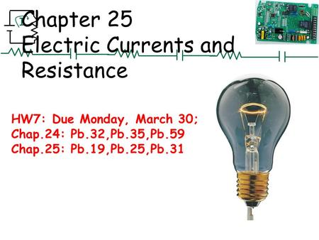 I Chapter 25 Electric Currents and Resistance HW7: Due Monday, March 30; Chap.24: Pb.32,Pb.35,Pb.59 Chap.25: Pb.19,Pb.25,Pb.31.