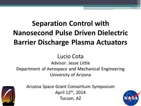 Separation Control with Nanosecond Pulse Driven Dielectric Barrier Discharge Plasma Actuators Lucio Cota Advisor: Jesse Little Department of Aerospace.