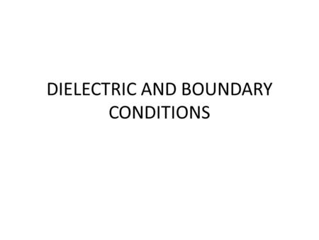 DIELECTRIC AND BOUNDARY CONDITIONS. A dielectric is an electrical insulator that can be polarized by an applied electric field. When a dielectric is placed.