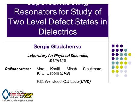 Application of superconducting Resonators for Study of Two Level Defect States in Dielectrics Sergiy Gladchenko Collaborators: Moe Khalil, Micah Stoutimore,