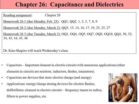 Chapter 26: Capacitance and Dielectrics Reading assignment: Chapter 26 Homework 26.1 (due Monday, Feb. 23): QQ1, QQ2, 1, 2, 3, 7, 8, 9 Homework 26.2 (due.