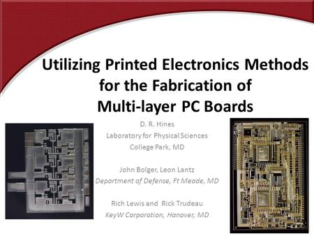Utilizing Printed Electronics Methods for the Fabrication of Multi-layer PC Boards D. R. Hines Laboratory for Physical Sciences College Park, MD John Bolger,