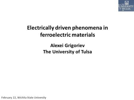 Electrically driven phenomena in ferroelectric materials Alexei Grigoriev The University of Tulsa February 22, Wichita State University.