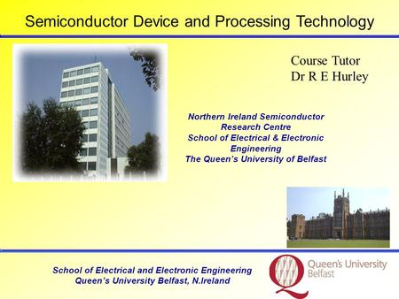 School of Electrical and Electronic Engineering Queen's University Belfast, N.Ireland Course Tutor Dr R E Hurley Northern Ireland Semiconductor Research.