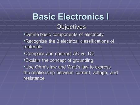 Objectives Define basic components of electricity Define basic components of electricity Recognize the 3 electrical classifications of materials Recognize.
