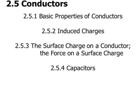 2.5 Conductors 2.5.1 Basic Properties of Conductors 2.5.2 Induced Charges 2.5.3 The Surface Charge on a Conductor; the Force on a Surface Charge 2.5.4.