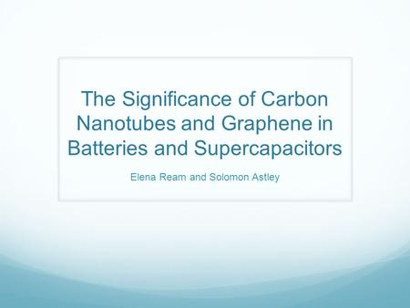 The Significance of Carbon Nanotubes and Graphene in Batteries and Supercapacitors Elena Ream and Solomon Astley.