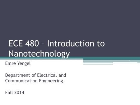 ECE 480 – Introduction to Nanotechnology Emre Yengel Department of Electrical and Communication Engineering Fall 2014.