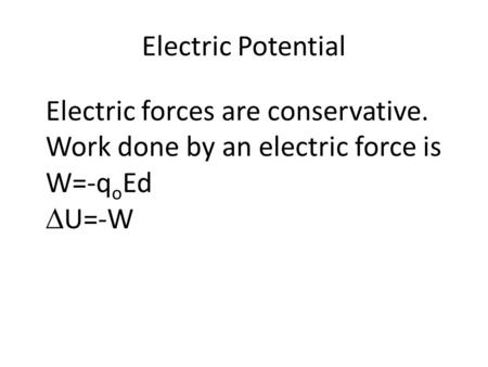 Electric Potential Electric forces are conservative. Work done by an electric force is W=-q o Ed  U=-W.