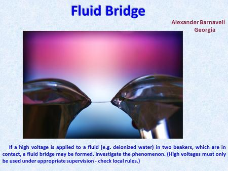 Alexander Barnaveli Georgia Fluid Bridge If a high voltage is applied to a fluid (e.g. deionized water) in two beakers, which are in contact, a fluid bridge.