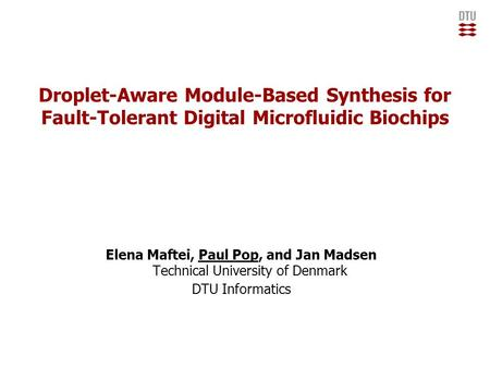 Droplet-Aware Module-Based Synthesis for Fault-Tolerant Digital Microfluidic Biochips Elena Maftei, Paul Pop, and Jan Madsen Technical University of Denmark.