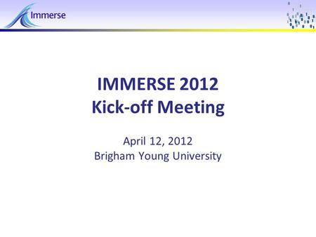 April 12, 2012IMMERSE 2011 - Kickoff Meeting1 IMMERSE 2012 Kick-off Meeting April 12, 2012 Brigham Young University.