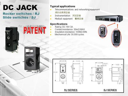 DC JACK Rocker switches / RJ Slide switches / SJ Typical applications Telecommunications and networking equipment 通訊和網通設備 Instrumentation 測試設備 Medical.